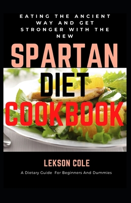 Eating The Ancient Way And Get Stronger With The New Spartan Diet Cookbook: A Dietary Guide For Beginners And Dummies
