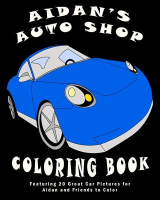 Aidan's Auto Shop Coloring Book: Featuring 20 Great Car Pictures for Aidan and Friends to Color