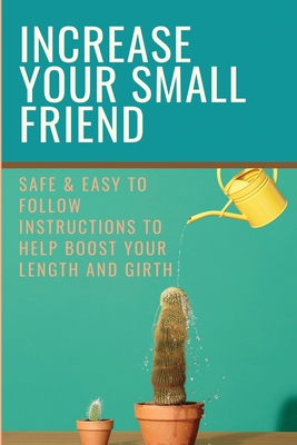 Increase Your Small Friend: Safe & Easy To Follow Instructions To Help Boost Your Length And Girth: Tips To Enlarge Pennis