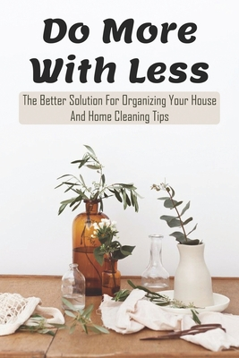 Do More With Less: The Better Solution For Organizing Your House And Home Cleaning Tips: Home Organization Books