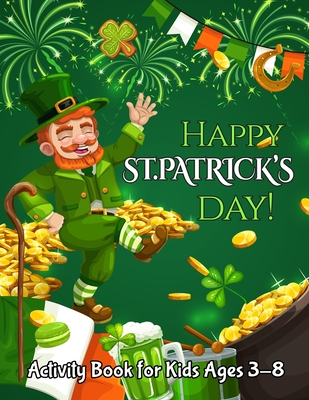 Happy St. Patrick's Day Activity Book for Kids Ages 3-8: A Fun Coloring and Activity Book for Kids Ages 3-8.50 Coloring Pages Irish Blessings, Leprechauns, Rainbows, Pots of Gold, Clovers and More...coloring Book for Kids