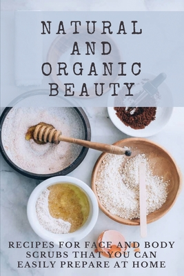 Natural And Organic Beauty: Recipes For Face And Body Scrubs That You Can Easily Prepare At Home: Homemade Face Scrubs