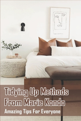 Tidying Up Methods From Marie Kondo: Amazing Tips For Everyone: Decluttering Home Tips