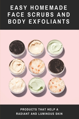 Easy Homemade Face Scrubs and Body Exfoliants: Products That Help A Radiant And Luminous Skin: Organic Beaty Recipes
