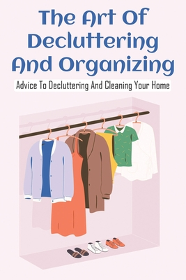 The Art Of Decluttering And Organizing: Advice To Decluttering And Cleaning Your Home: Home Organizing Stuff