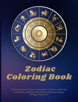 Color the Zodiac: Zodiac Coloring Book; Gifts For Adults Men and Women; Astrology Coloring Book Individual Designs.: 26 Pages Size 8.5x11