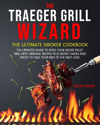 The Traeger Grill Wizard: The Ultimate Smoker Cookbook: The Updated Guide to Rock your Wood Pellet Grill with Original Recipes Plus Secret Hacks and Tricks to Take your BBQ to the Next Level