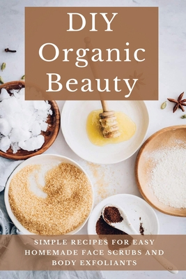 DIY Organic Beauty: Simple Recipes For Easy Homemade Face Scrubs And Body Exfoliants: Organic Body Exfoliants