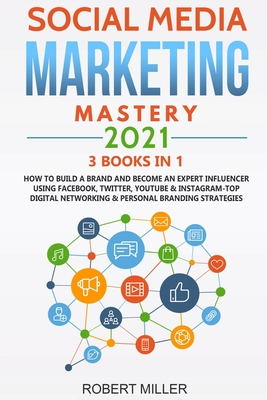 Social Media Marketing Mastery 2021: 3 BOOKS IN 1-How to Build a Brand and Become an Expert Influencer Using Facebook, Twitter, Youtube & Instagram-Top Digital Networking & Personal Branding Strategies
