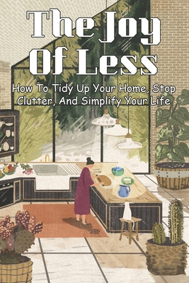 The Joy Of Less: How To Tidy Up Your Home, Stop Clutter, And Simplify Your Life: Home Cleaning