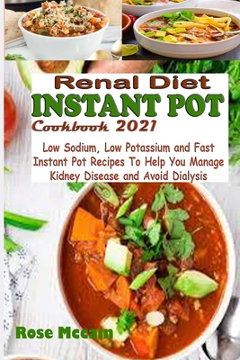 Renal Diet Instant Pot Cookbook 2021: Low Sodium, Low Potassium and Fast Instant Pot Recipes To Help You Manage Kidney Disease and Avoid Dialysis
