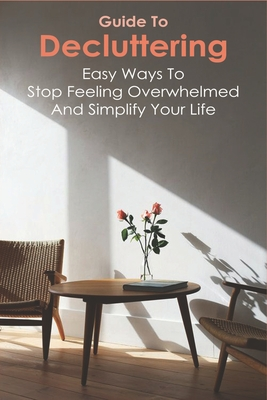 Guide To Decluttering: Easy Ways To Stop Feeling Overwhelmed And Simplify Your Life: Decluttering Strategies