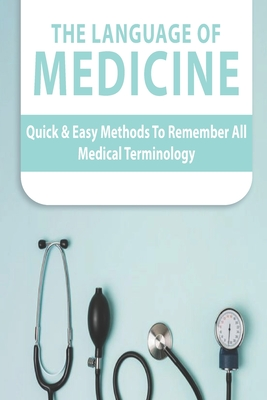 The Language Of Medicine: Quick & Easy Methods To Remember All Medical Terminology: Medical Terminology Dictionary