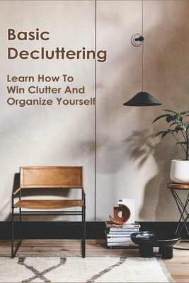 Basic Decluttering: Learn How To Win Clutter And Organize Yourself: Decluttering Methods