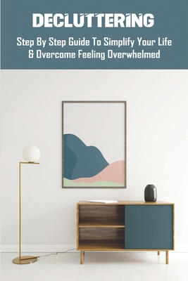 Decluttering: Step By Step Guide To Simplify Your Life & Overcome Feeling Overwhelmed: Decluttering Strategies