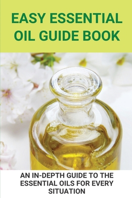 Easy Essential Oil Guide Book: An In-Depth Guide To The Essential Oils For Every Situation: Uses Of Oil