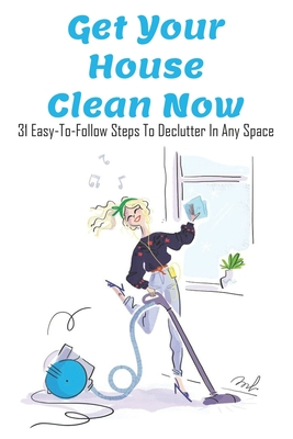 Get Your House Clean Now: 31 Easy-To-Follow Steps To Declutter In Any Space: Home Decluttering Book