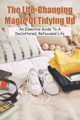 The Life-Changing Magic Of Tidying Up: An Essential Guide To A Decluttered, Refocused Life: Minimalist Lifestyle