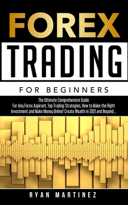Forex Trading for Beginners: The Ultimate Comprehensive Guide For Any Forex Aspirant, Top Trading Strategies, How to Make the Right Investment and Make Money Online!Create Wealth in 2021 and Beyond...