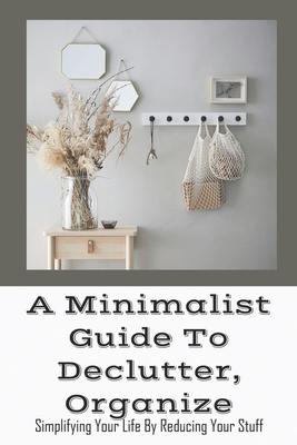 A Minimalist Guide To Declutter, Organize: Simplifying Your Life By Reducing Your Stuff: Home Cleaning Made Easy