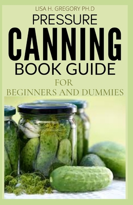 Pressure Canning Book Guide for Beginners and Dummies: Everything Needed to Know to Affordably Preserve Nutritious, Delicious Long Term Storages.