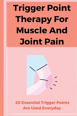 Trigger Point Therapy For Muscle And Joint Pain: 20 Essential Trigger Points Are Used Everyday: Pain Management Books
