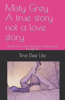 Misty Grey. A true story not a love story.: The life of an escort. Warning sexually explicit throughout!