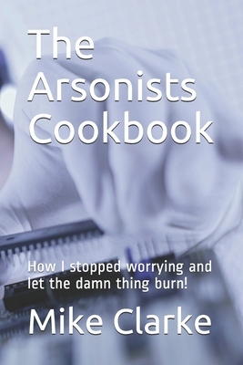 The Arsonists Cookbook: How I stopped worrying and let the damn thing burn!