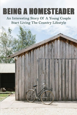 Being A Homesteader: An Interesting Story Of A Young Couple Start Living The Country Lifestyle: Vintage Homesteading Books