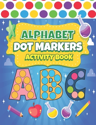 Dot Markers Activity Book ABC: Easy Guided BIG DOTS ABC Alphabet Dot Coloring Book For Toddlers Preschool Kindergarten Activities Learn Letters Educational Gifts for Toddlers