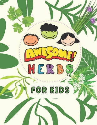 Awesome Herbs For Kids: An illustrated Educational Book That Will Teach Your Child The Names of The Most Important Medicinal Herbs and Their Role in Treating Diseases in a Simple Way. (Medicinal Herbs Picture Book)