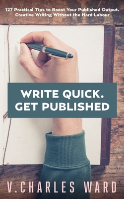 Write Quick. Get Published: 127 Practical Tips to Boost Your Published Output. Creative Writing Without the Hard Labour