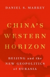 China's Western Horizon: Beijing and the New Geopolitics of Eurasia