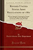 Revised United States Army Regulations of 1861: With an Appendix Containing the Changes and Laws Affecting Army Regulations and Articles of War to June 25, 1863 (Classic Reprint)