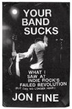 Your Band Sucks: What I Saw at Indie Rock's Failed Revolution (But Can No Longer Hear)
