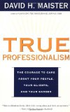 True Professionalism: The Courage to Care about Your People, Your Clients, and Your Career