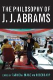 The Philosophy of J.J. Abrams (Philosophy Of Popular Culture)