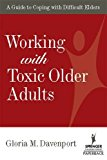Working with Toxic Older Adults: A Guide to Coping With Difficult Elders (SPRINGER SERIES ON LIFESTYLES AND ISSUES IN AGING)