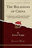 The Religions of China: Confucianism and T oism Described and Compared With Christianity (Classic Reprint)