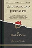 Underground Jerusalem: An Account of Some of the Principal Difficulties Encountered in Its Exploration and the Results Obtained, with a Narrative of ... a Visit to the Samaritans (Classic Reprint)