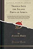 Travels Into the Inland Parts of Africa: Containing a Description of the Several Nations for the Space of Six Hundred Miles Up the River Gambia; Their ... The Power, Disposition and Character