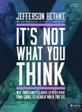 It's Not What You Think: Why Christianity is About So Much More Than Going to Heaven When You Die (Bible Study Book)