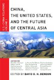 China, The United States, and the Future of Central Asia: U.S.-China Relations, Volume I