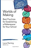 Worlds of Making: Best Practices for Establishing a Makerspace for Your School (Corwin Connected Educators Series)