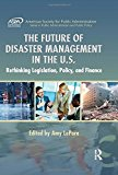 The Future of Disaster Management in the U.S.: Rethinking Legislation, Policy, and Finance (ASPA Series in Public Administration and Public Policy)