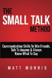 Small Talk Method: Communication Skills To Win Friends, Talk To Anyone, and Always Know What To Say (Small Talk, People Skills, Conversation Skills, Improve Your Social Skills, Charisma) (Volume 1)