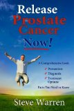 Release Prostate Cancer Now!: A Comprehensive Look: Prevention, Diagnosis, Treatment Options - Facts You Need To Know