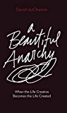 A Beautiful Anarchy: When the Life Creative Becomes the Life Created