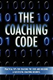 The Coaching Code: Practical Tips for Cracking the Code and Building a Successful Coaching Business