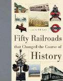 Fifty Railroads that Changed the Course of History (Fifty Things That Changed the Course of History)